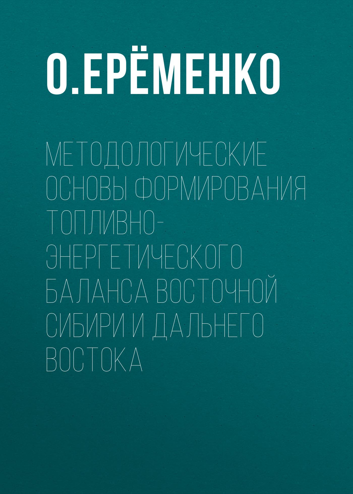О. Ерёменко Методологические основы формирования топливно-энергетического баланса Восточной Сибири и Дальнего Востока алексей мартос письма о восточной сибири
