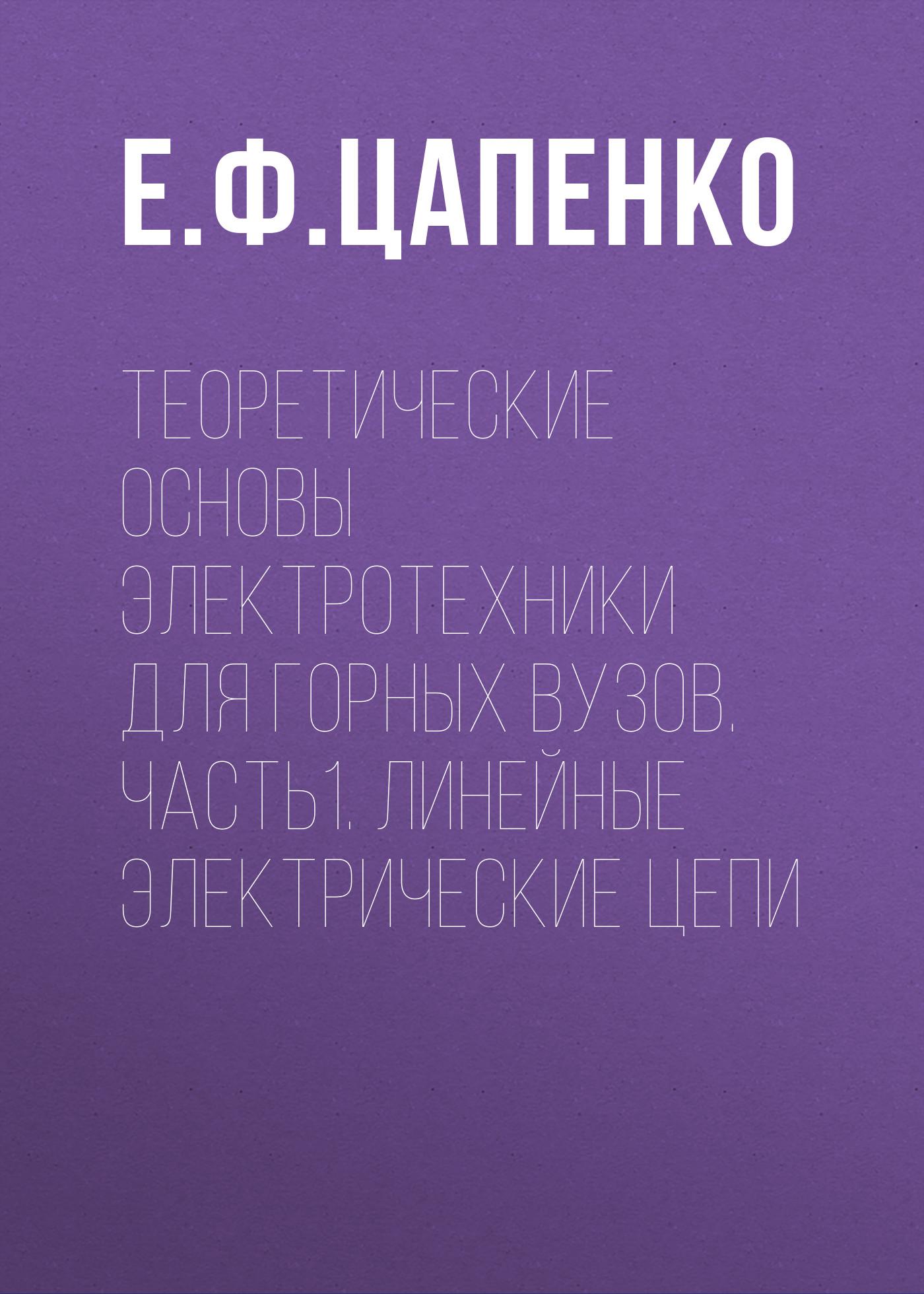 Е. Ф. Цапенко Теоретические основы электротехники для горных вузов. Часть1. Линейные электрические цепи е ф цапенко расчёт переходных процессов в линейных электрических цепях