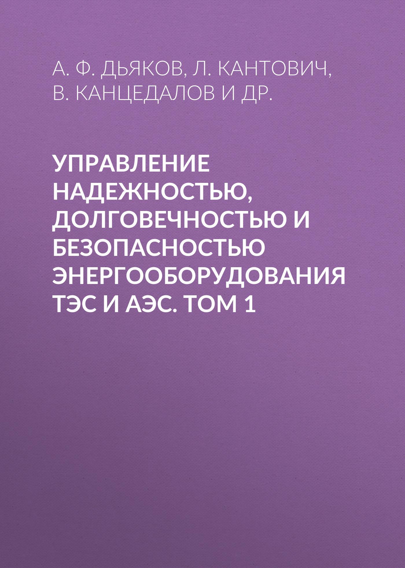 А. Ф. Дьяков Управление надежностью, долговечностью и безопасностью энергооборудования ТЭС и АЭС. Том 1