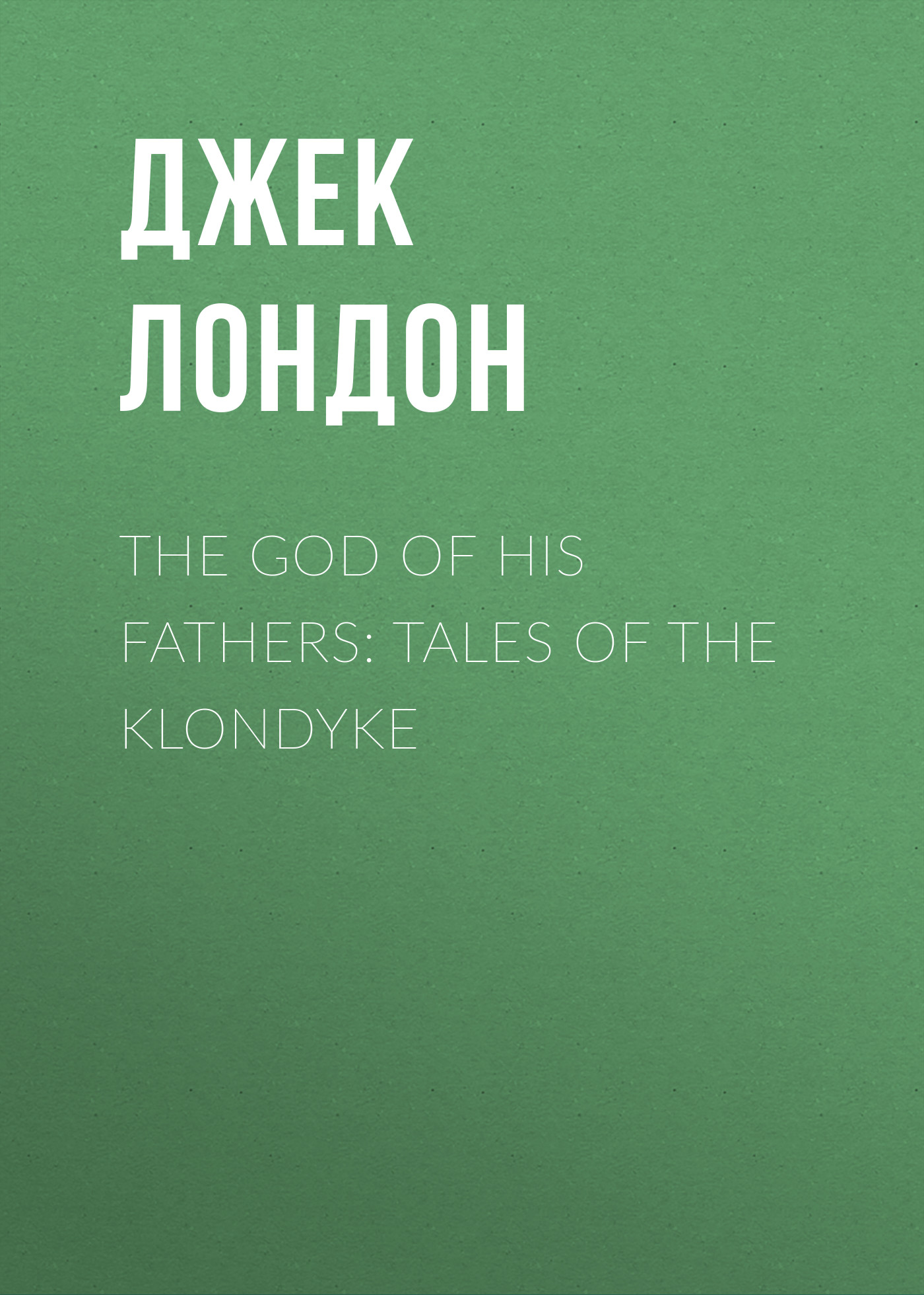 Джек Лондон The God of His Fathers: Tales of the Klondyke the eye of god