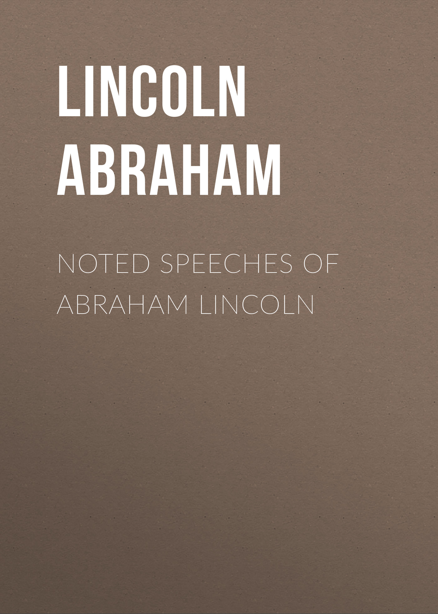 Lincoln Abraham Noted Speeches of Abraham Lincoln speeches of note