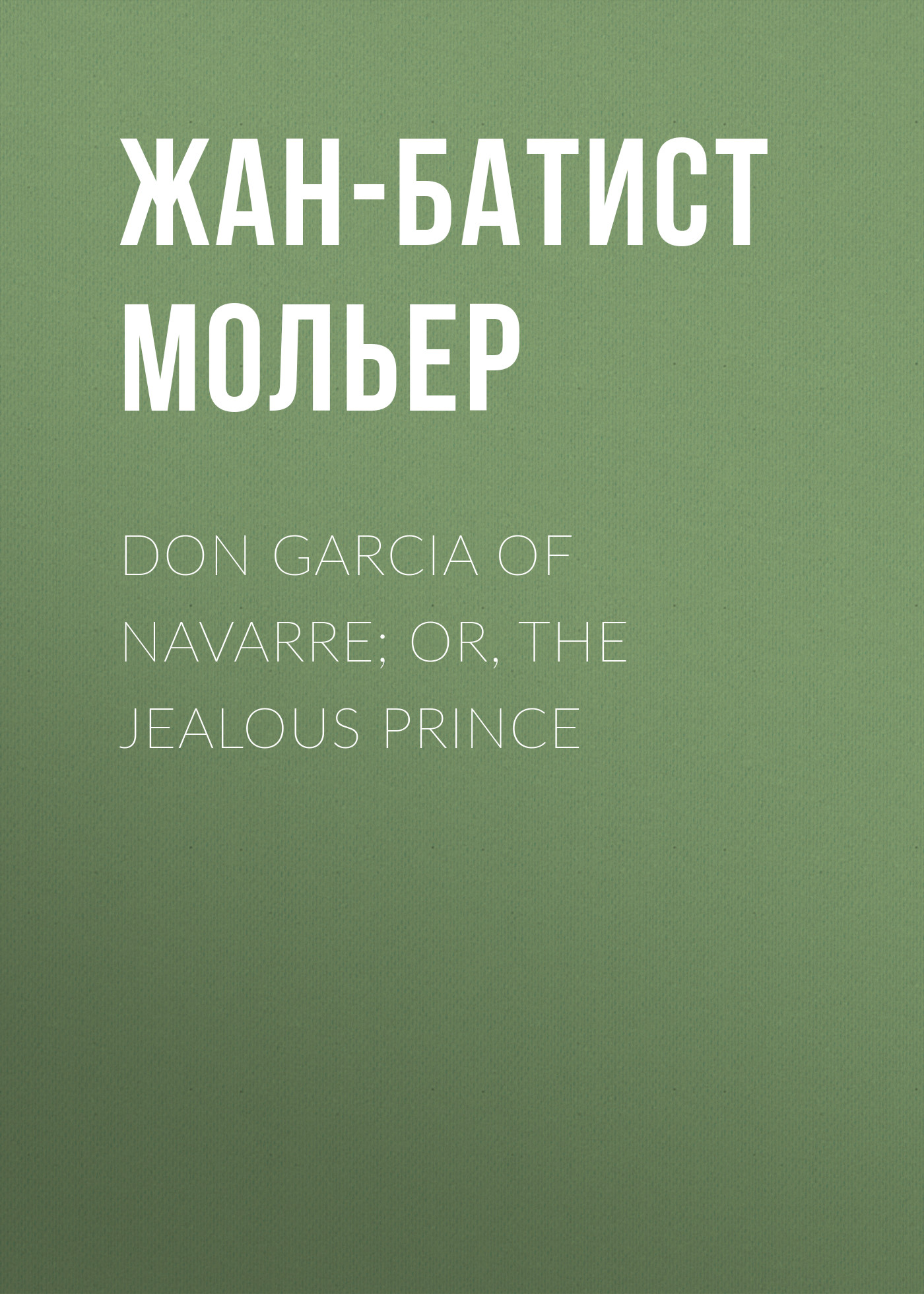 Жан-Батист Мольер Don Garcia of Navarre; Or, the Jealous Prince цены