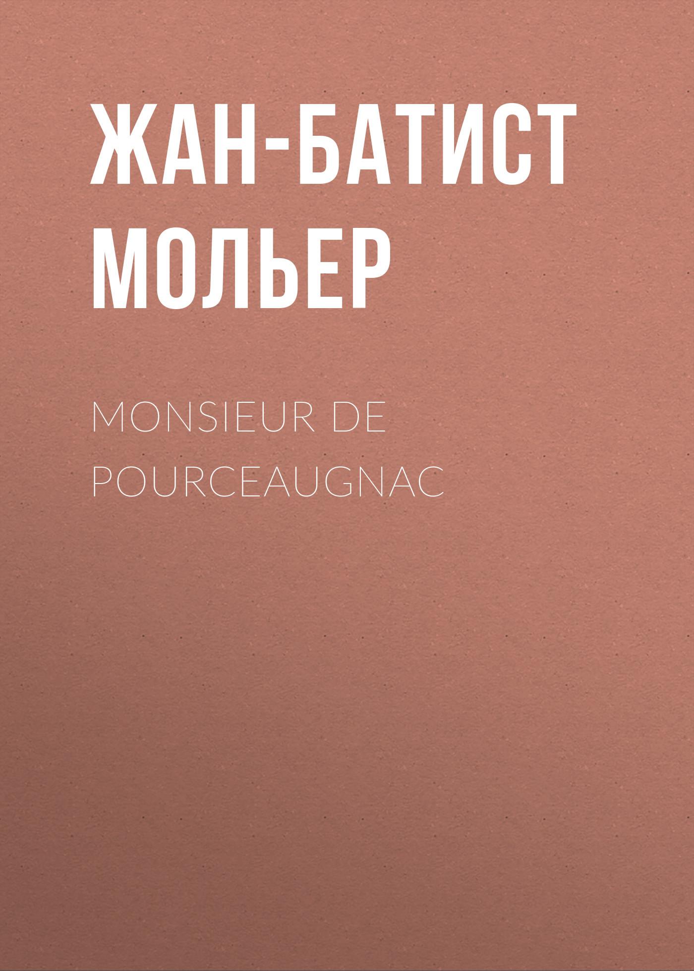 Жан-Батист Мольер Monsieur De Pourceaugnac жан батист мольер monsieur de pourceaugnac