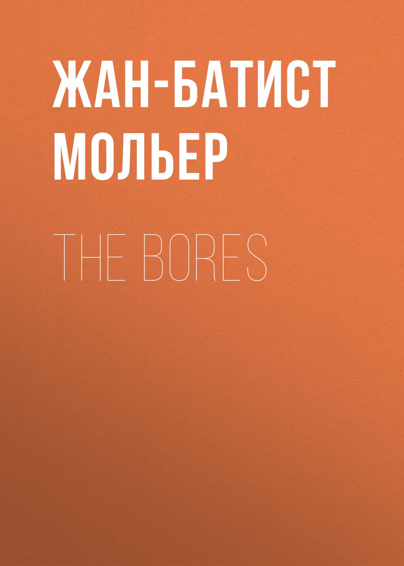 Мольер (Жан-Батист Поклен) The Bores жан батист мольер lääkäri vastoin tahtoansa