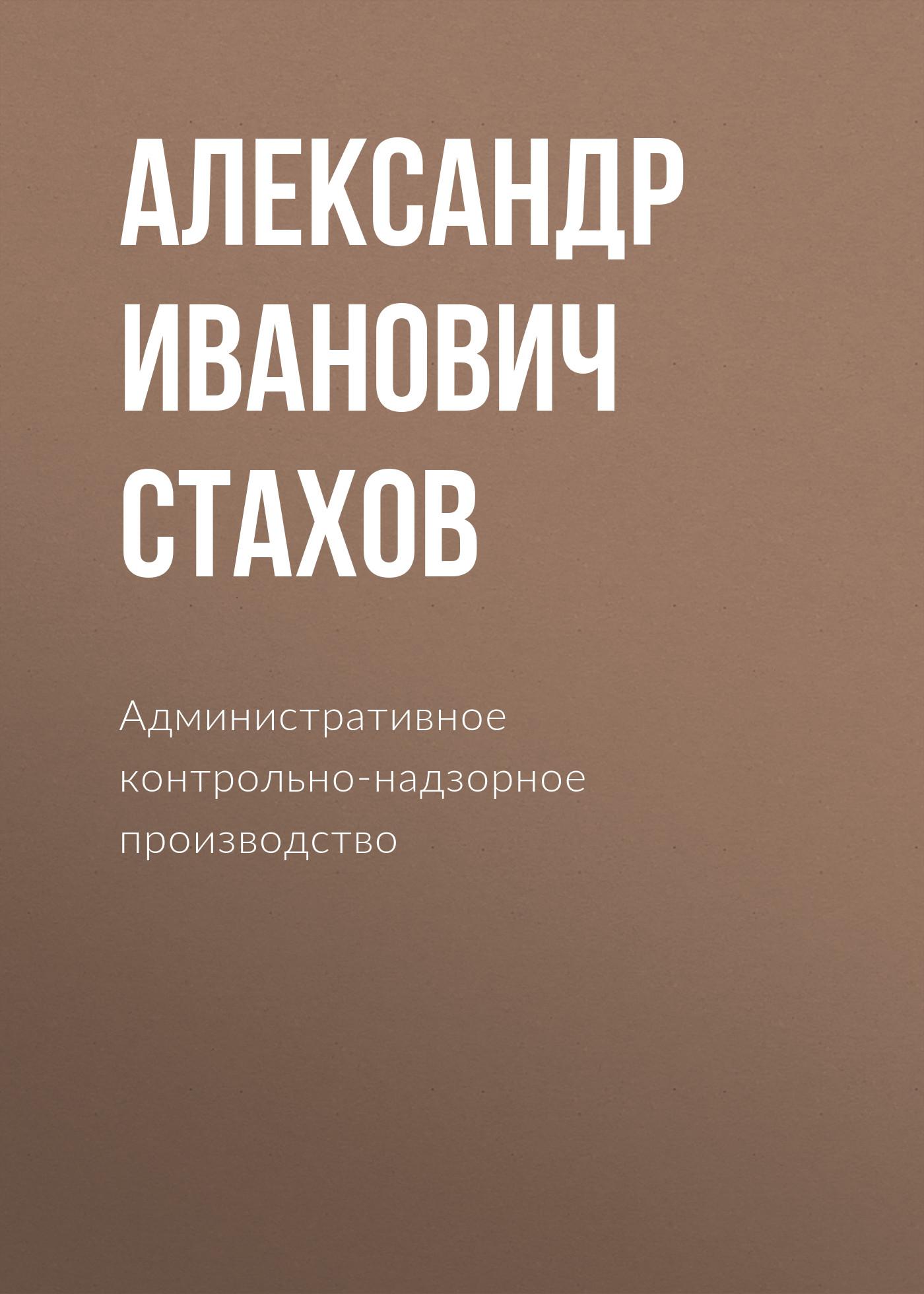 Александр Иванович Стахов Административное контрольно-надзорное производство