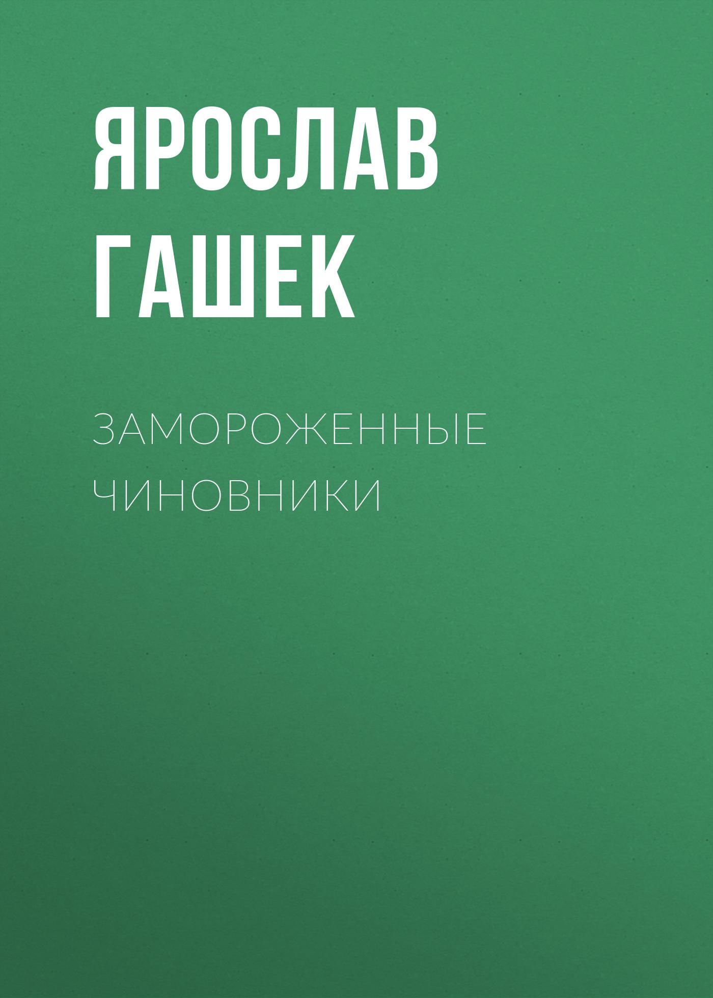 Ярослав Гашек Замороженные чиновники ярослав гашек к празднику