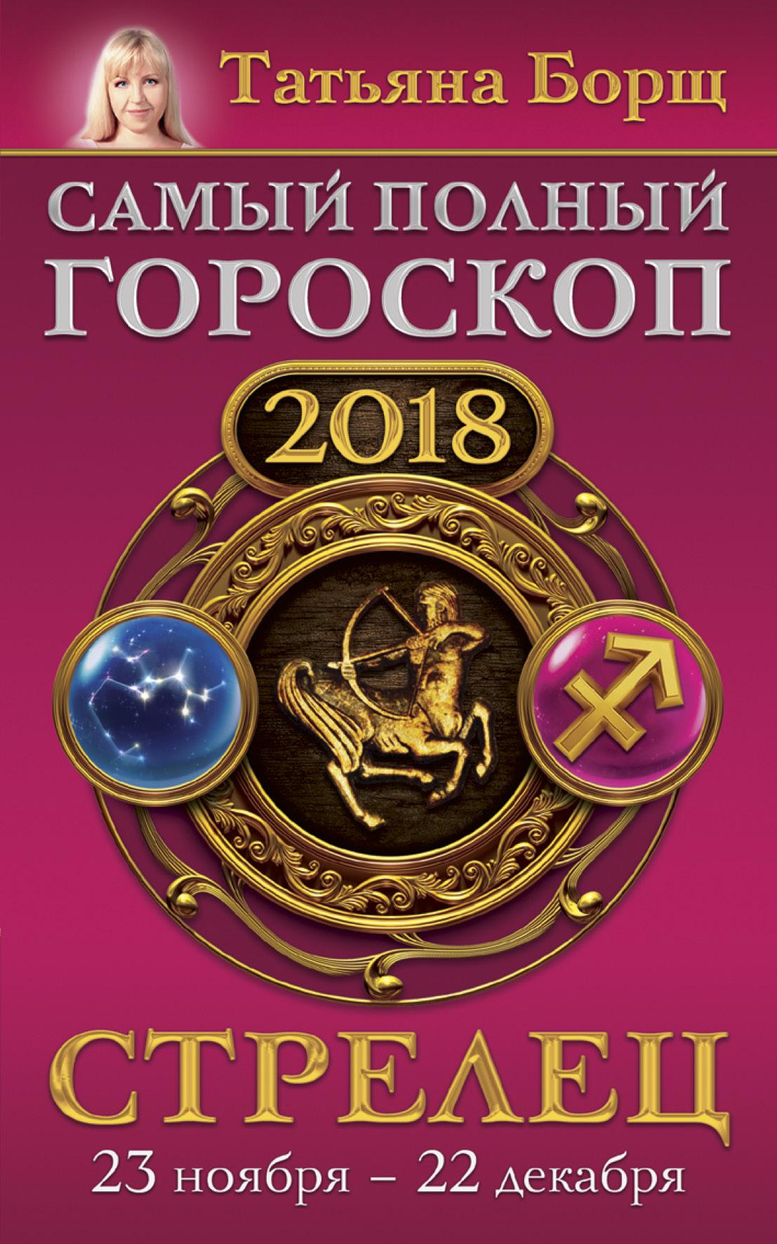 купить Татьяна Борщ Стрелец. Самый полный гороскоп на 2018 год. 23 ноября – 22 декабря недорого