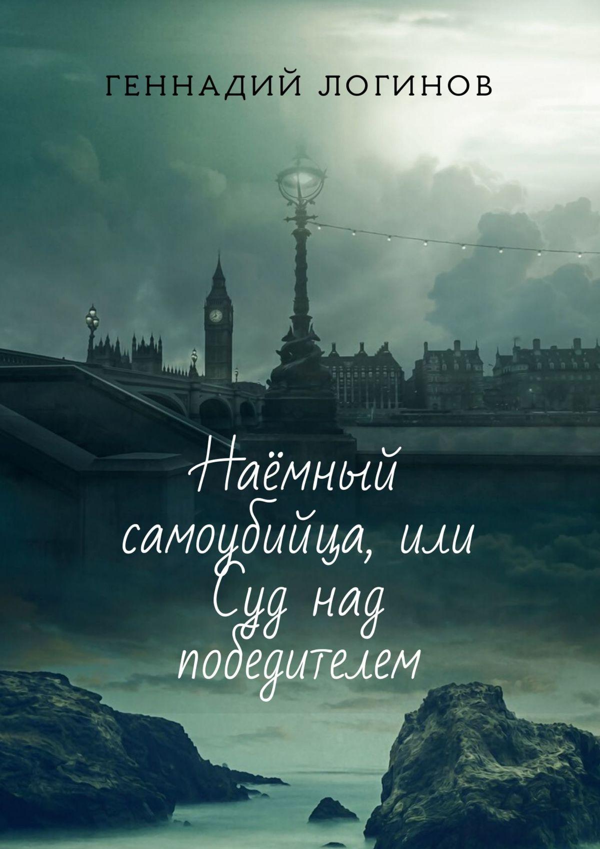 Геннадий Логинов Наёмный самоубийца, или Суд над победителем. История ожизни иобискусстве неонилла самухина искусство искушенных или все об оральных ласках
