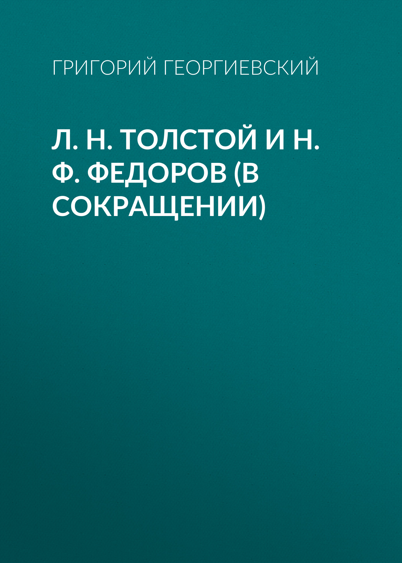 Григорий Георгиевский Л. H. Толстой и Н. Ф. Федоров (в сокращении) григорий георгиевский памяти николая федоровича