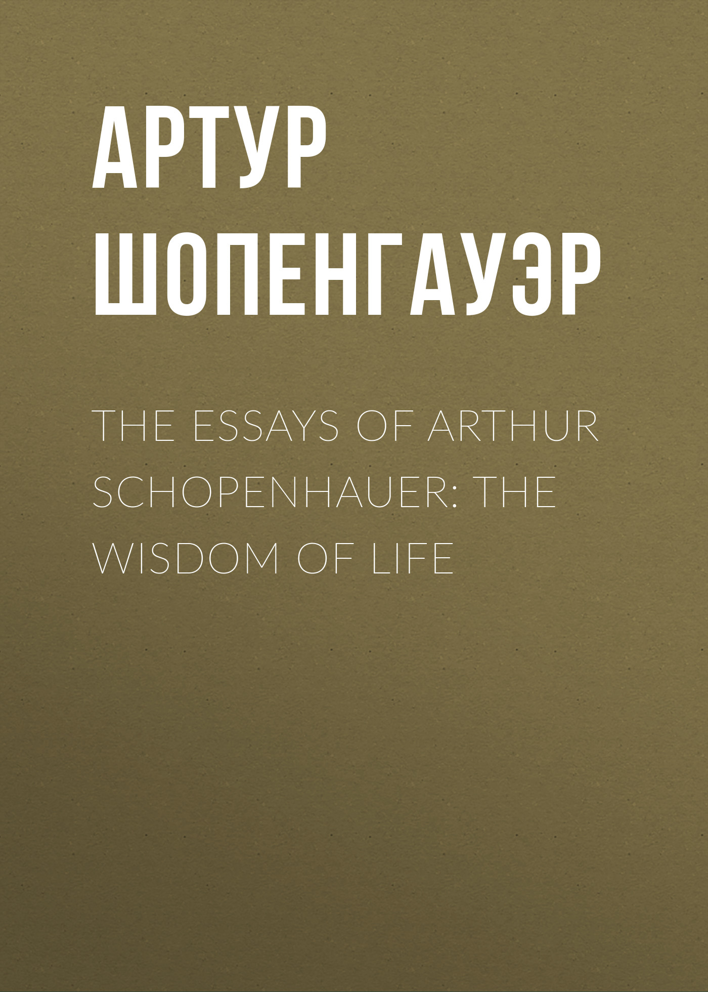 Артур Шопенгауэр The Essays of Arthur Schopenhauer: the Wisdom of Life thomas whittaker schopenhauer
