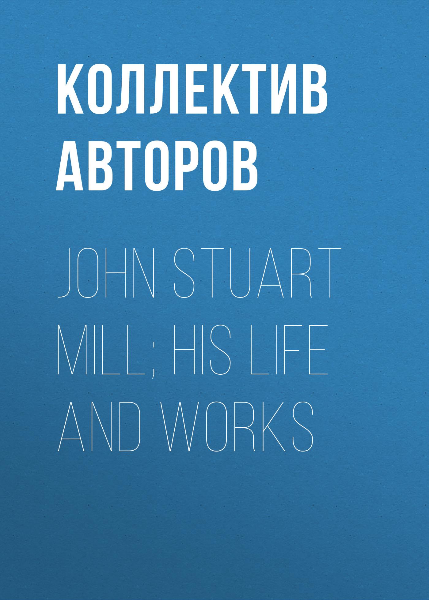 Коллектив авторов John Stuart Mill; His Life and Works john stuart mill principles of political economy volume 2