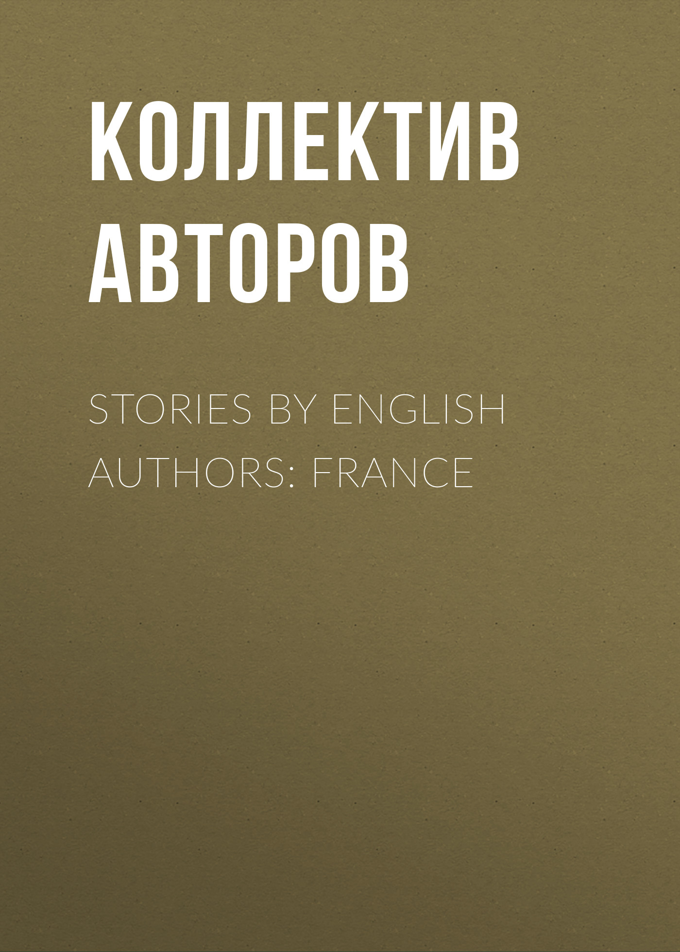 Коллектив авторов Stories By English Authors: France коллектив авторов stories by english authors germany