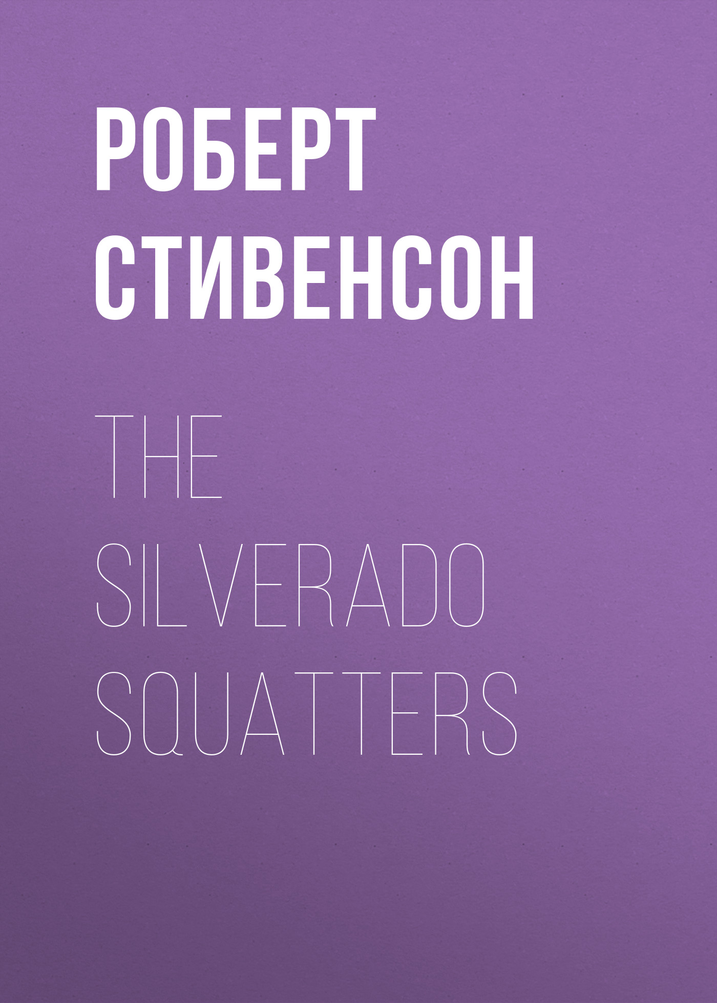 Роберт Льюис Стивенсон The Silverado Squatters роберт льюис стивенсон the silverado squatters
