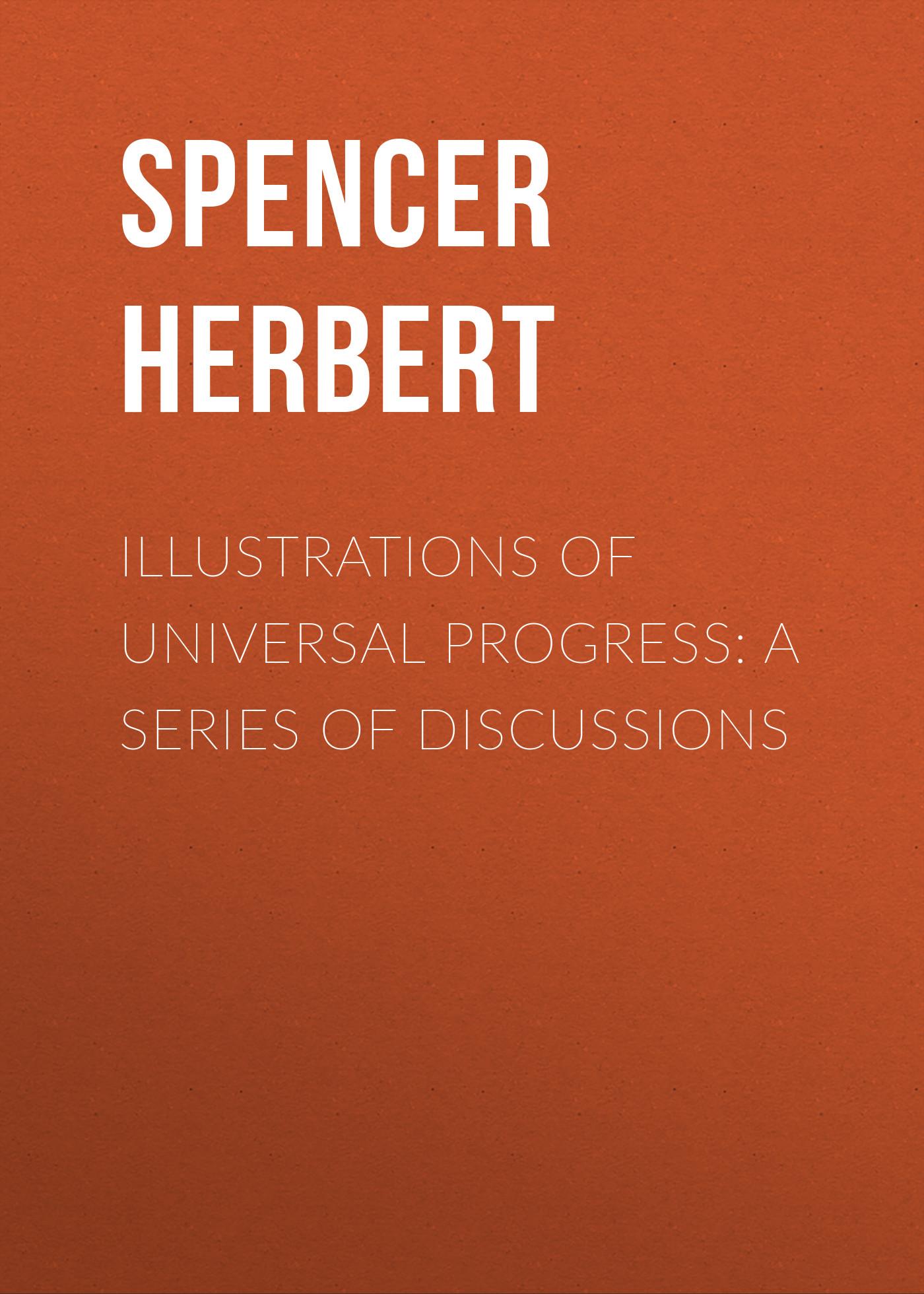 Spencer Herbert Illustrations of Universal Progress: A Series of Discussions spencer herbert the data of ethics