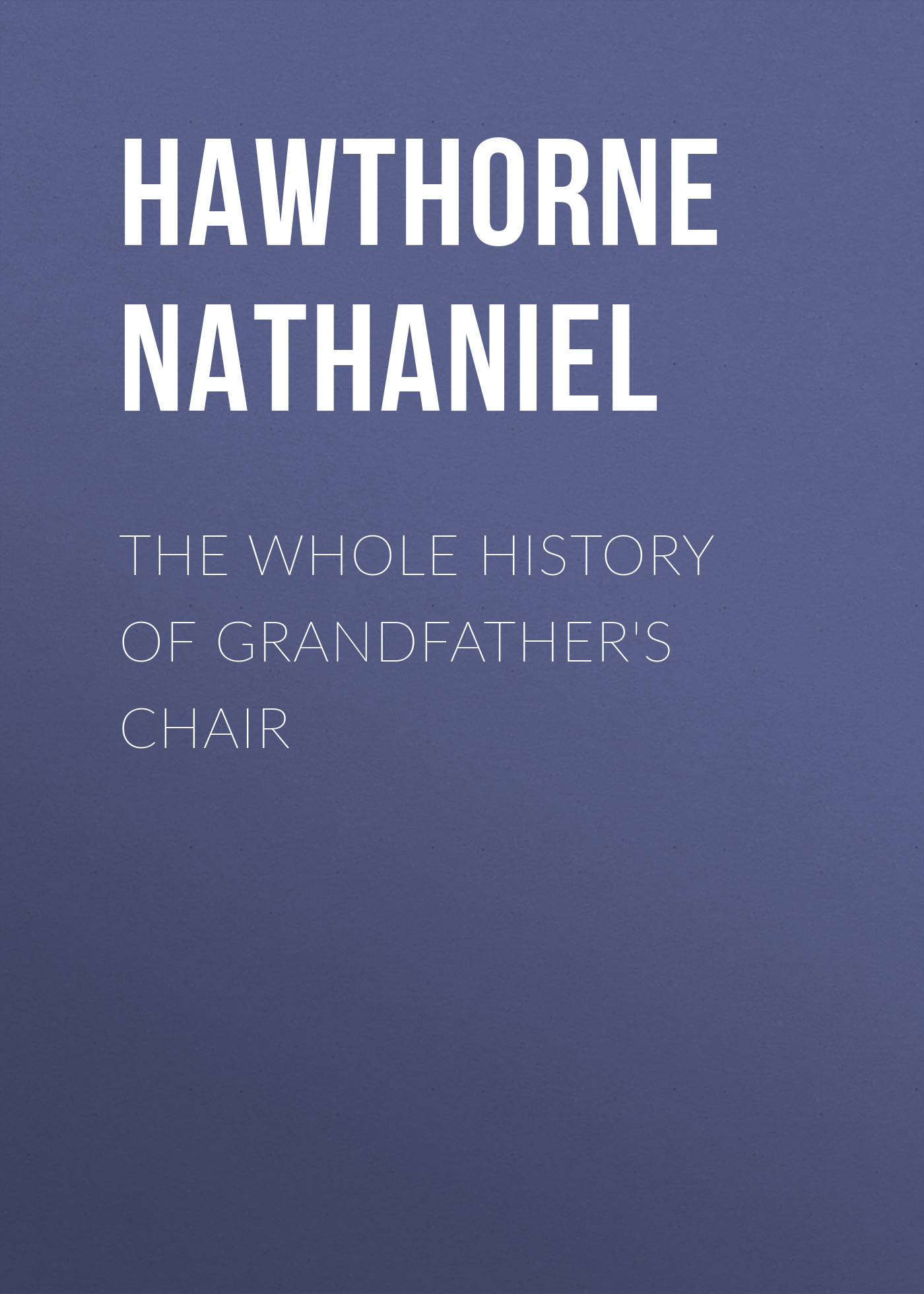 Hawthorne Nathaniel The Whole History of Grandfather's Chair