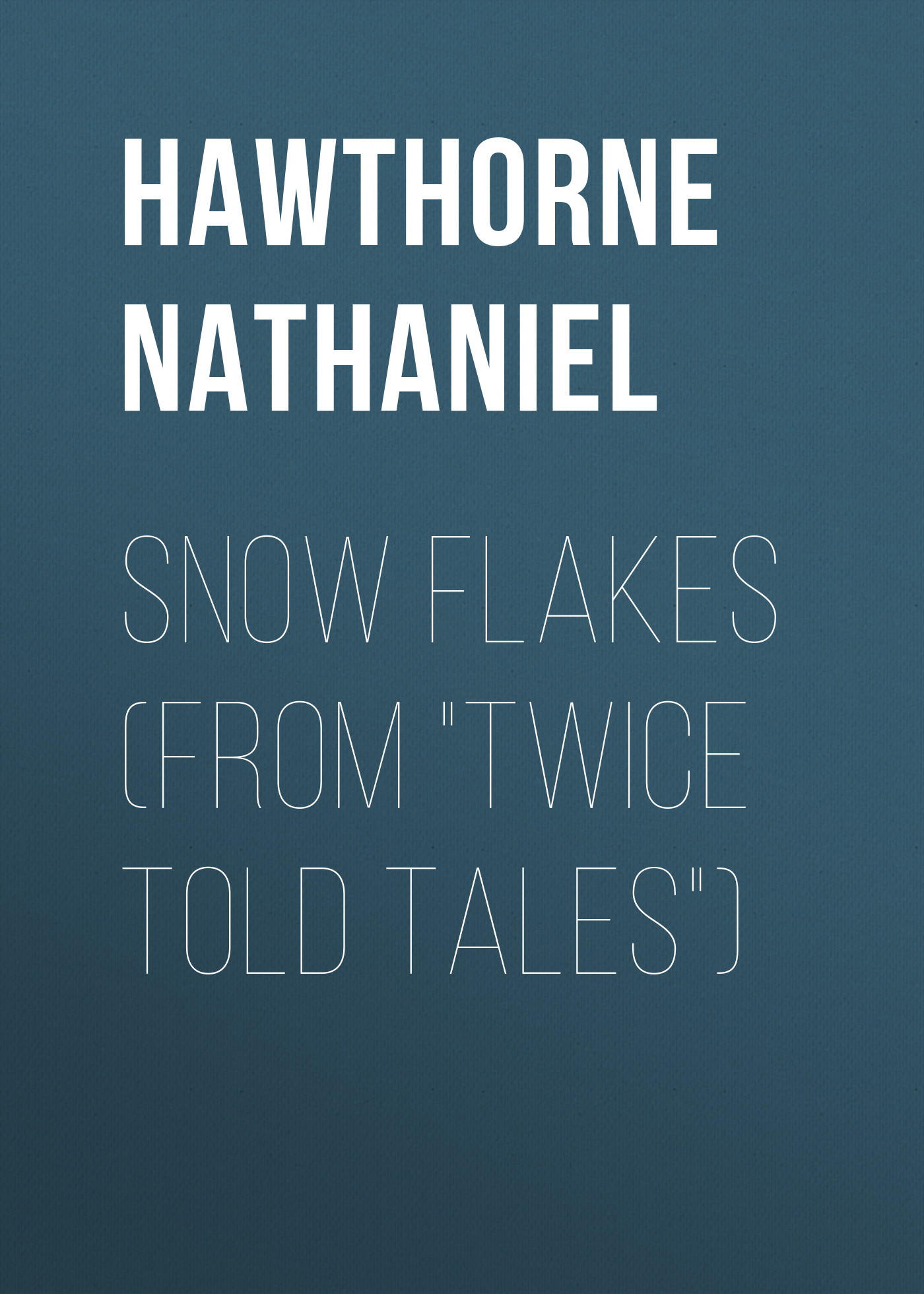 Hawthorne Nathaniel Snow Flakes (From Twice Told Tales) hawthorne n twice told tales isbn 9785521070510