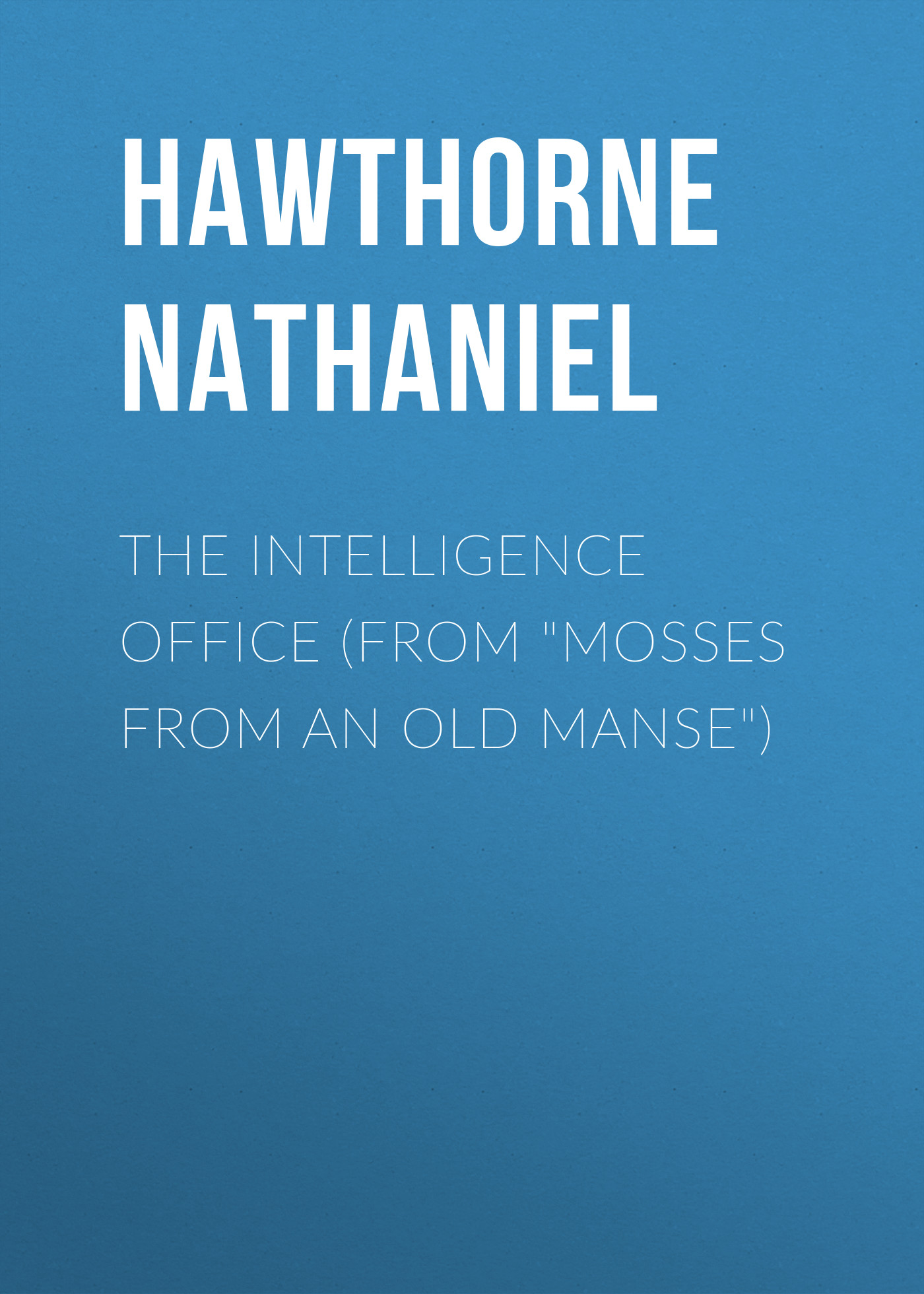 Hawthorne Nathaniel The Intelligence Office (From Mosses from an Old Manse) hawthorne nathaniel the hall of fantasy from mosses from an old manse