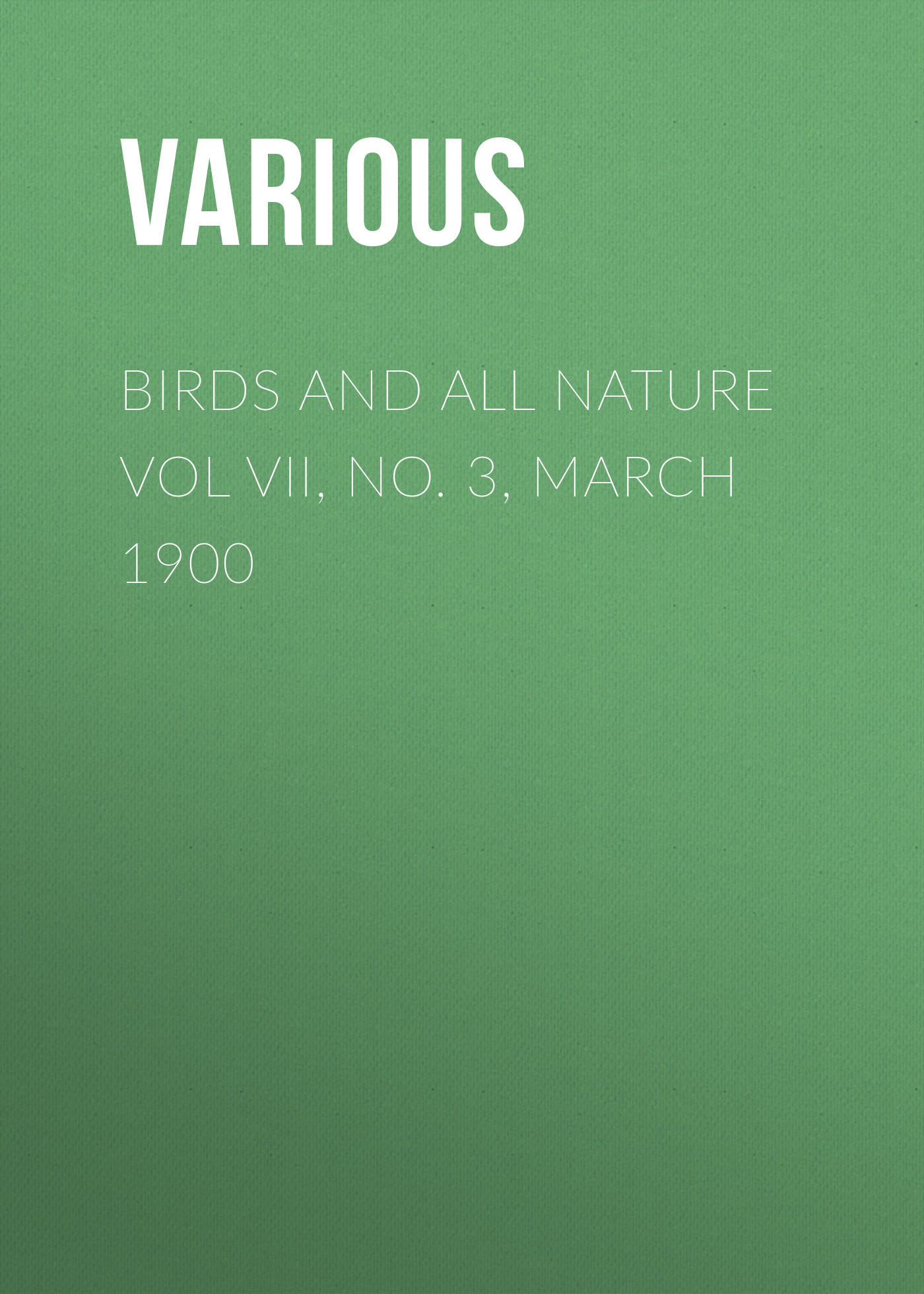 Various Birds and all Nature Vol VII, No. 3, March 1900 various birds and nature vol viii no 4 november 1900
