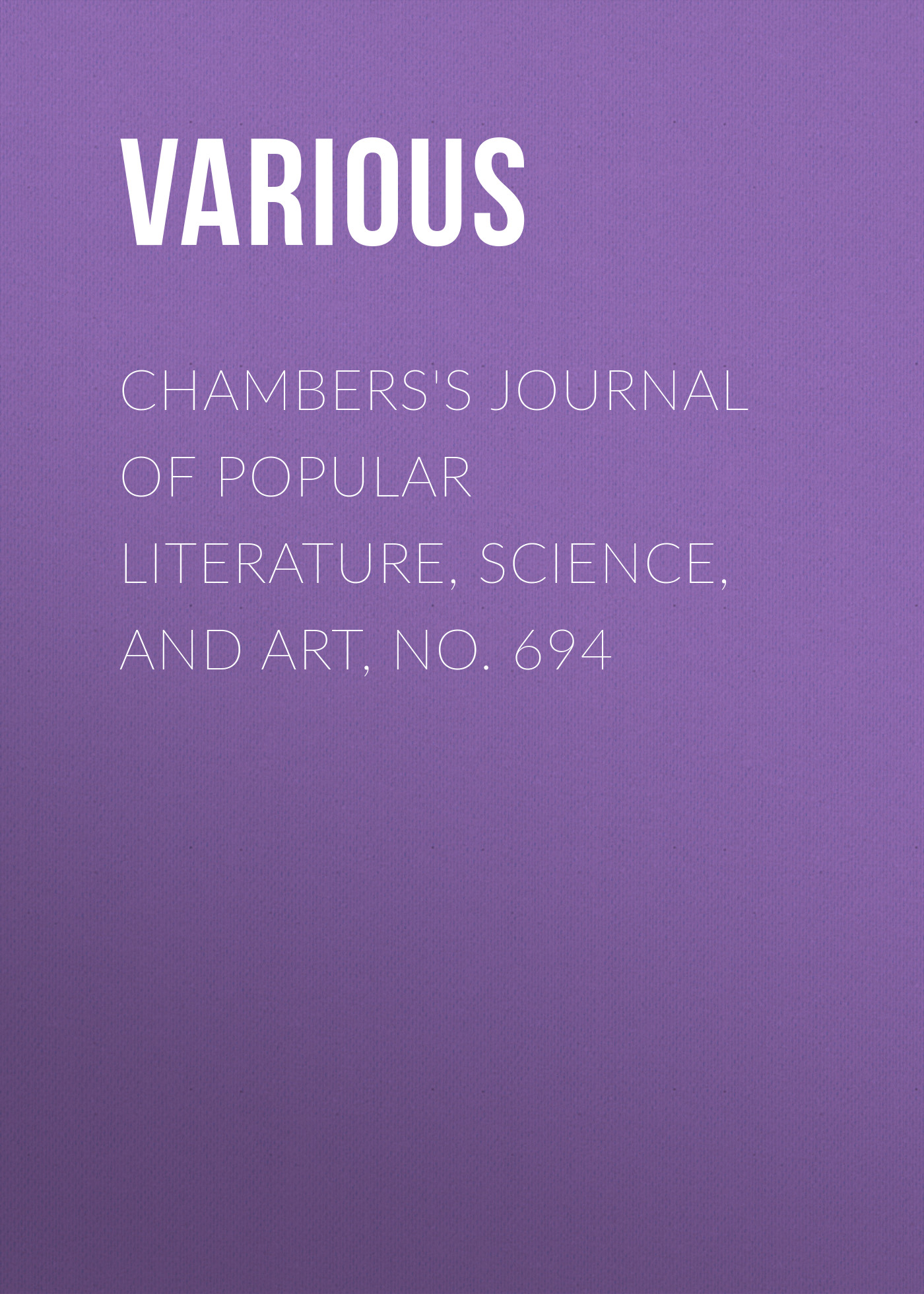 Various Chambers's Journal of Popular Literature, Science, and Art, No. 694 various chambers s journal of popular literature science and art no 699