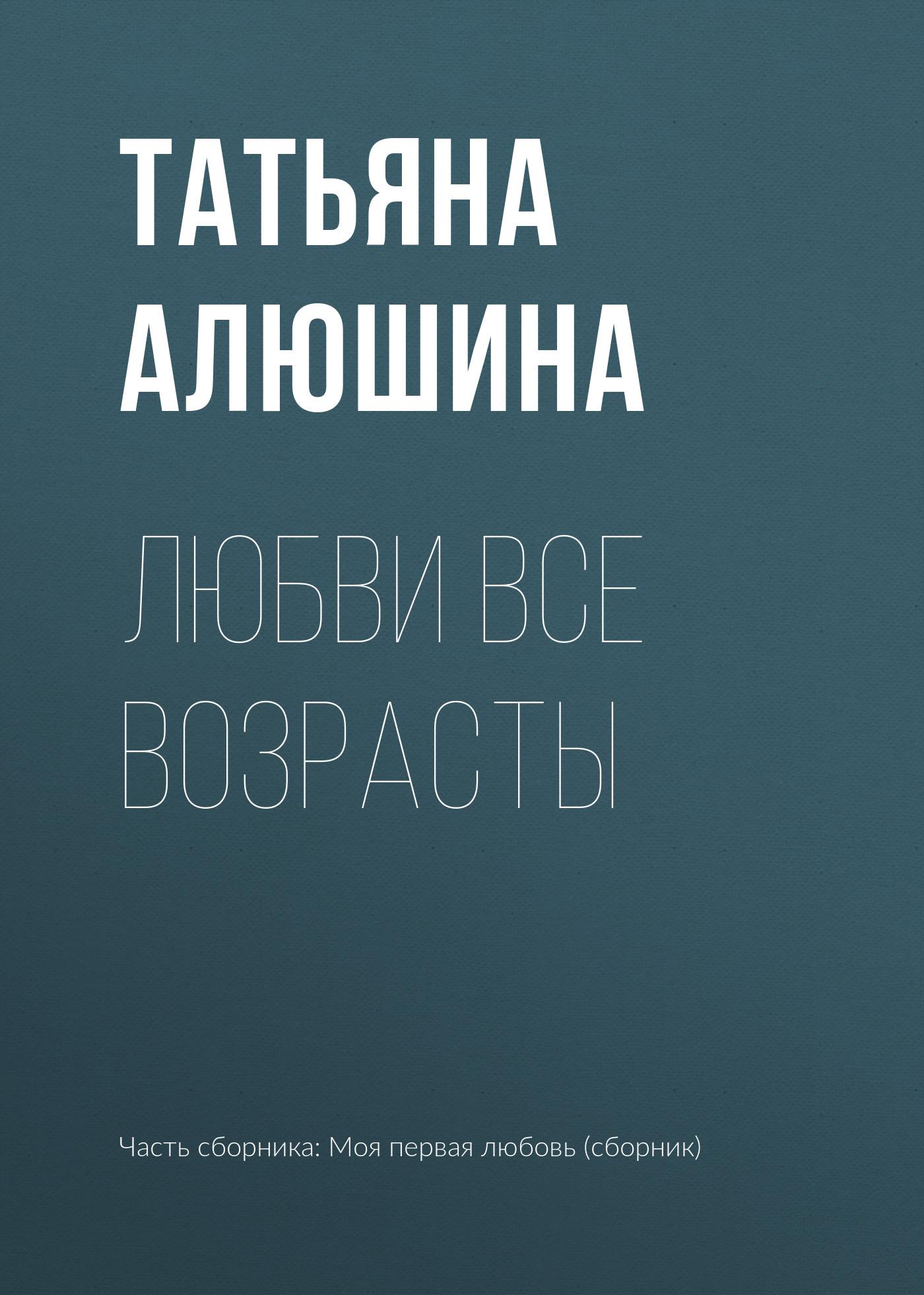 Татьяна Алюшина Любви все возрасты алюшина татьяна александровна все лики любви роман