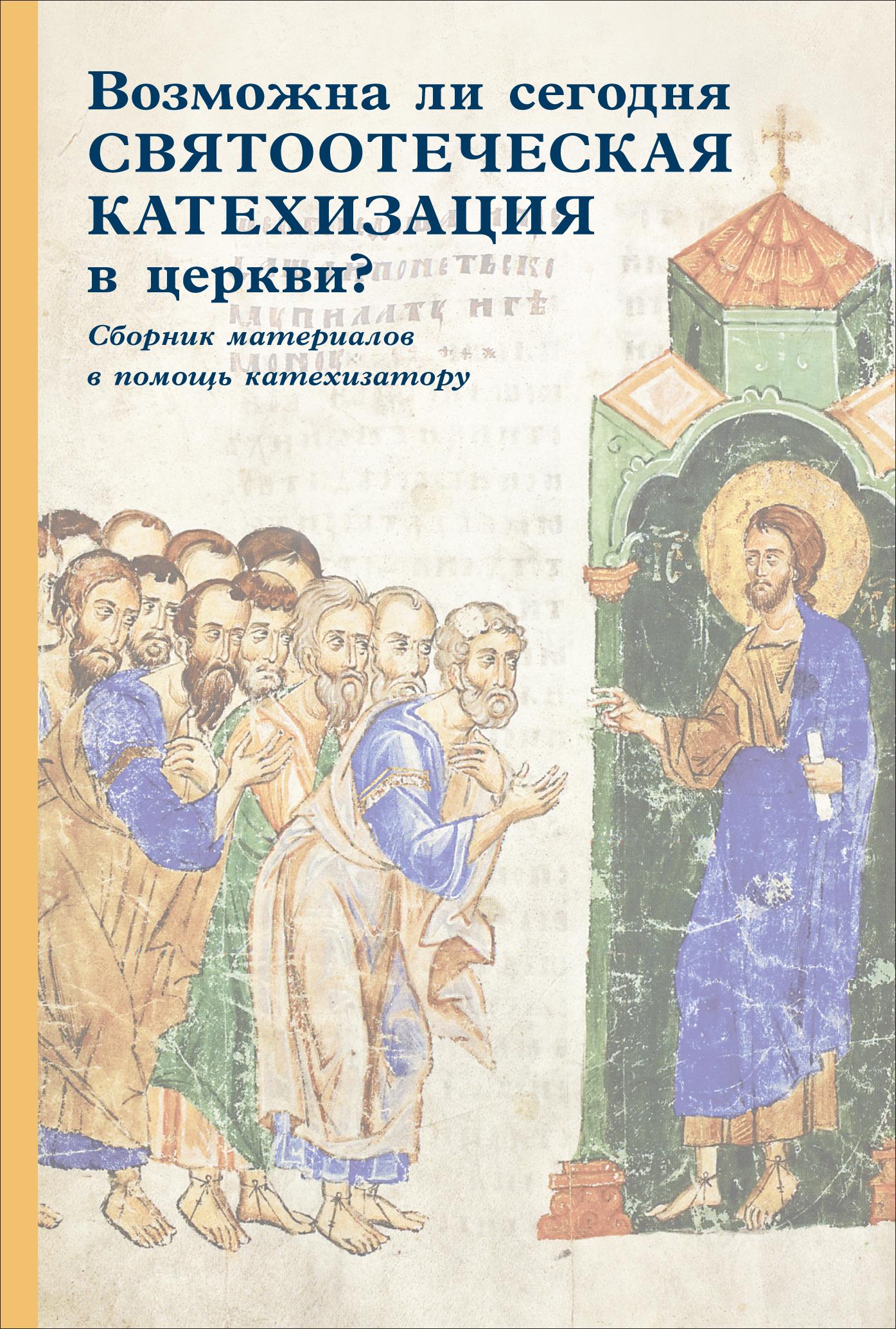 Возможна ли сегодня святоотеческая катехизация в церкви? Сборник материалов в помощь катехизатору ( Сборник статей  )