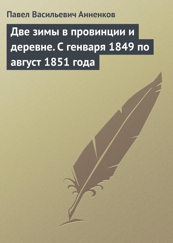 Павел Анненков Две зимы в провинции и деревне. С генваря 1849 по август 1851 года павел анненков две зимы в провинции и деревне с генваря 1849 по август 1851 года