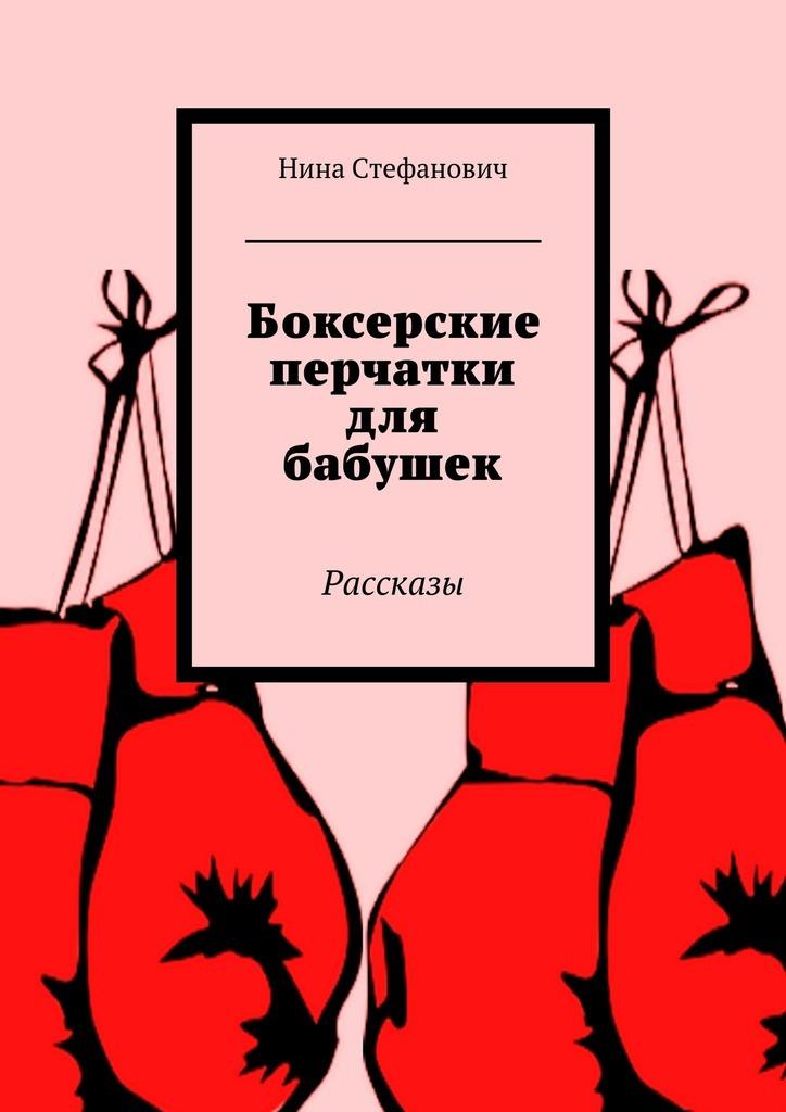 Нина Стефанович Боксерские перчатки для бабушек. Рассказы