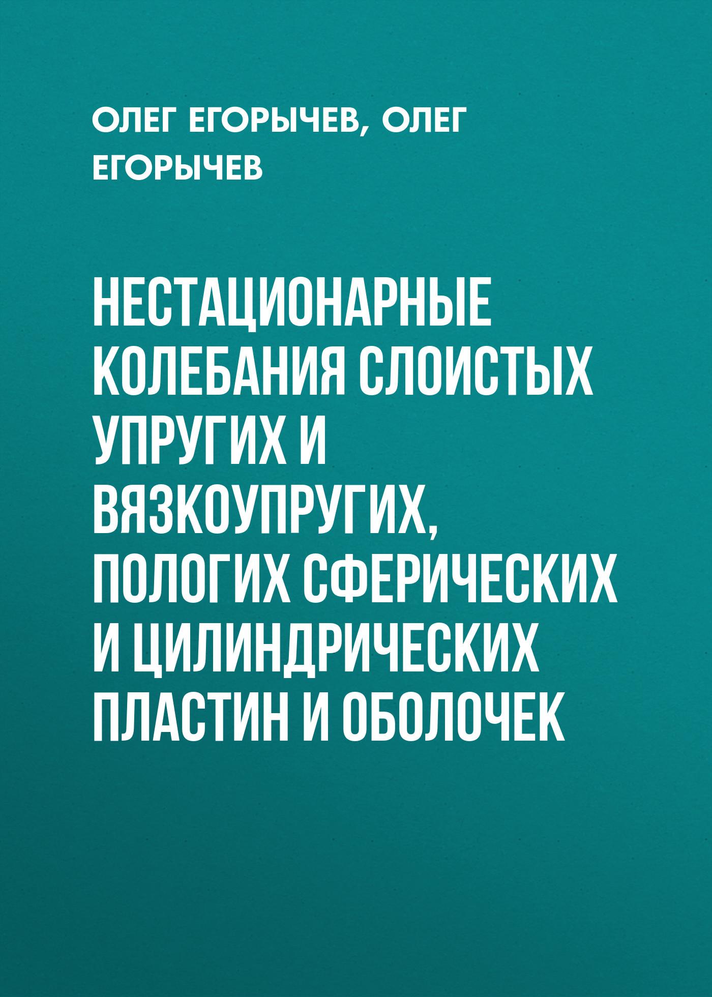 О. О. Егорычев Нестационарные колебания слоистых упругих и вязкоупругих, пологих сферических и цилиндрических пластин и оболочек цена