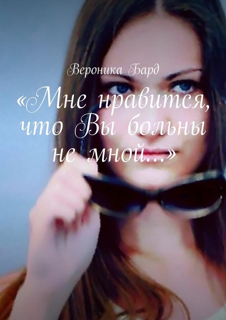 Вероника Бард «Мне нравится, что Вы больны не мной…» цветаева м и мне нравится что вы больны не мной