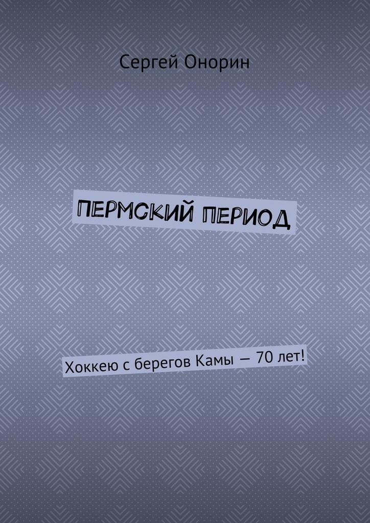 Сергей Онорин Пермский период. Хоккею сберегов Камы– 70лет! цена и фото