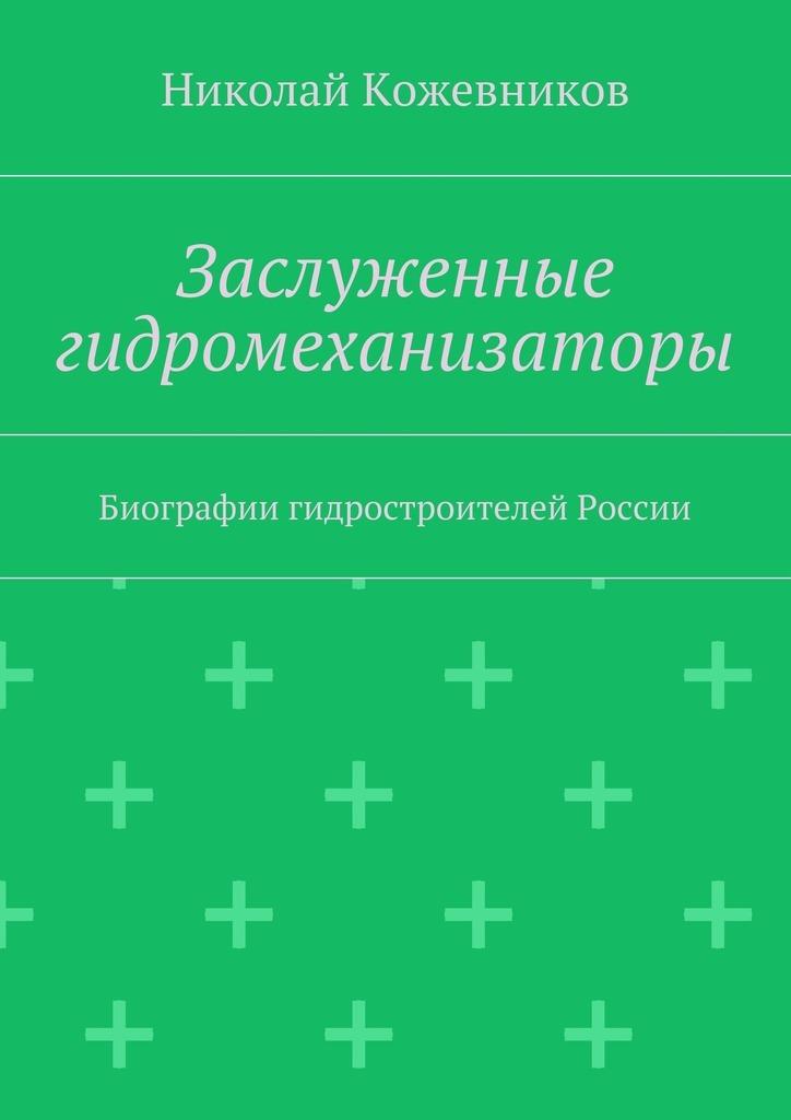 все цены на Николай Кожевников Заслуженные гидромеханизаторы. Биографии гидростроителей России онлайн