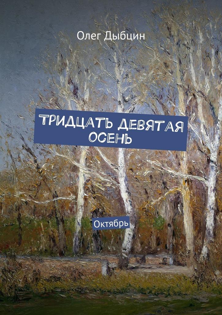 Олег Дыбцин Тридцать девятая осень. Октябрь цена