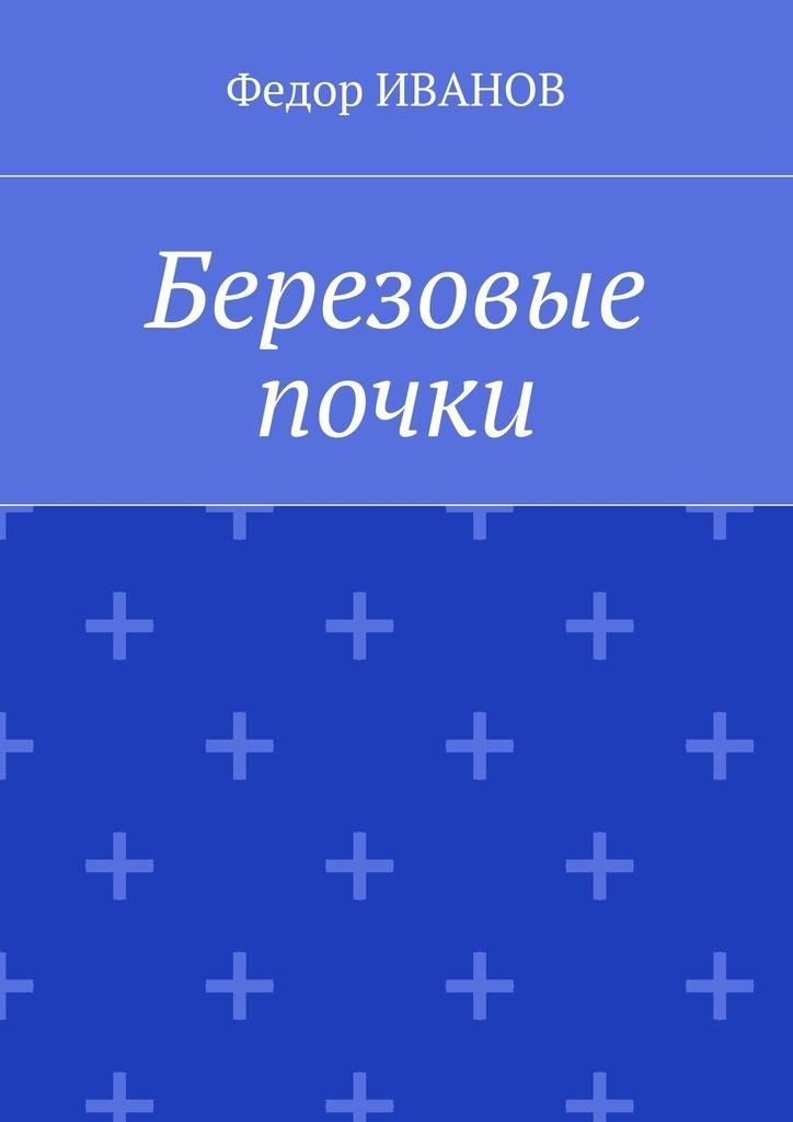 Федор Иванов Березовые почки книга для чтения детям от года до семи лет