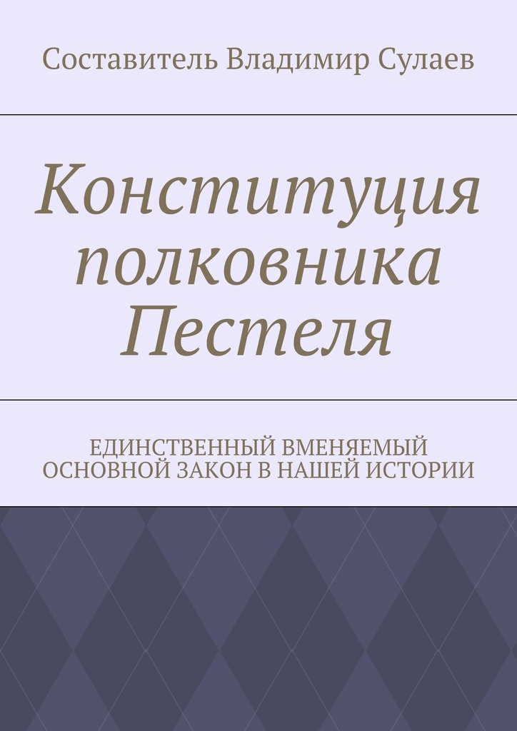 Владимир Валерьевич Сулаев Конституция полковника Пестеля. Единственный вменяемый основной закон в нашей истории цены