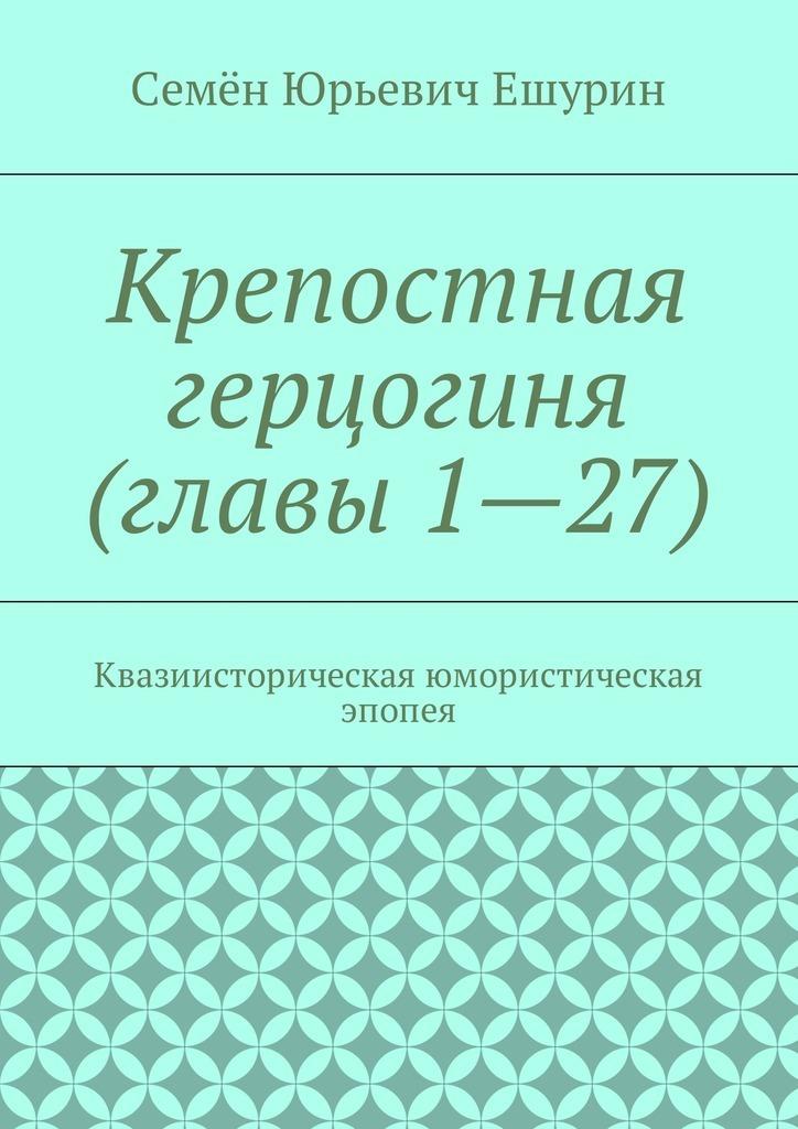 Семён Юрьевич Ешурин Крепостная герцогиня (главы 1—27). Квазиисторическая юмористическая эпопея недорого