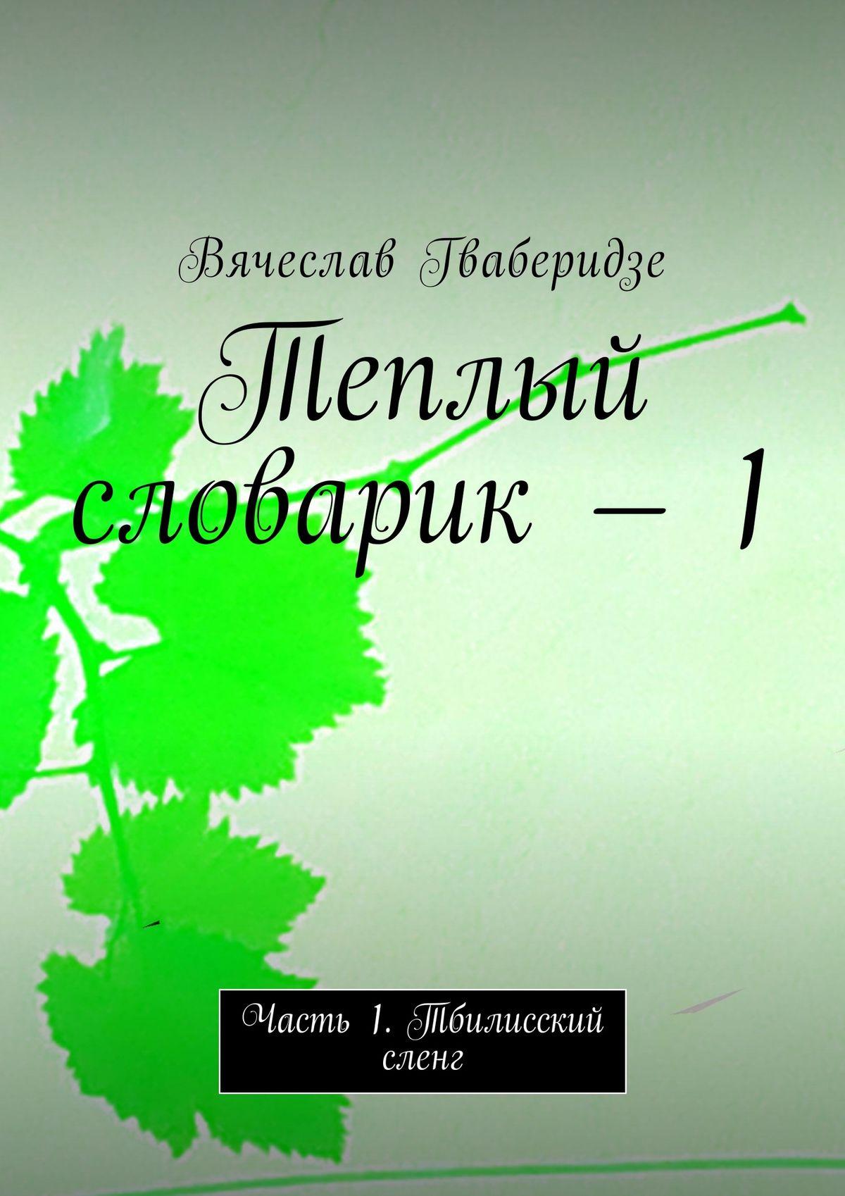 Вячеслав Гваберидзе Теплый словарик – 1. Часть 1. Тбилисский сленг