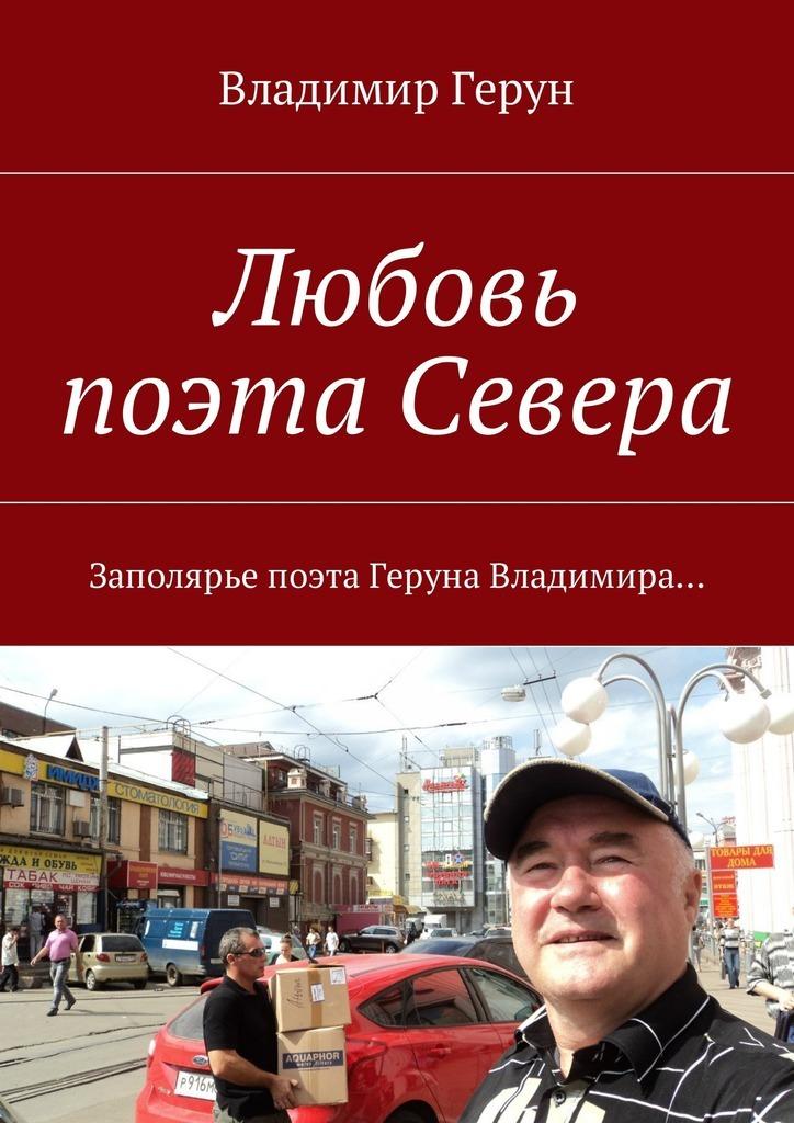 Владимир Герун Любовь поэта Севера. Заполярье поэта Геруна Владимира… цена и фото