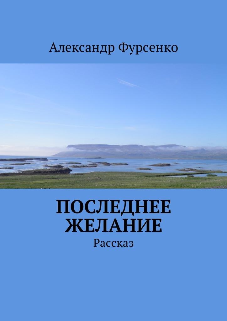Александр Фурсенко Последнее желание. Рассказ