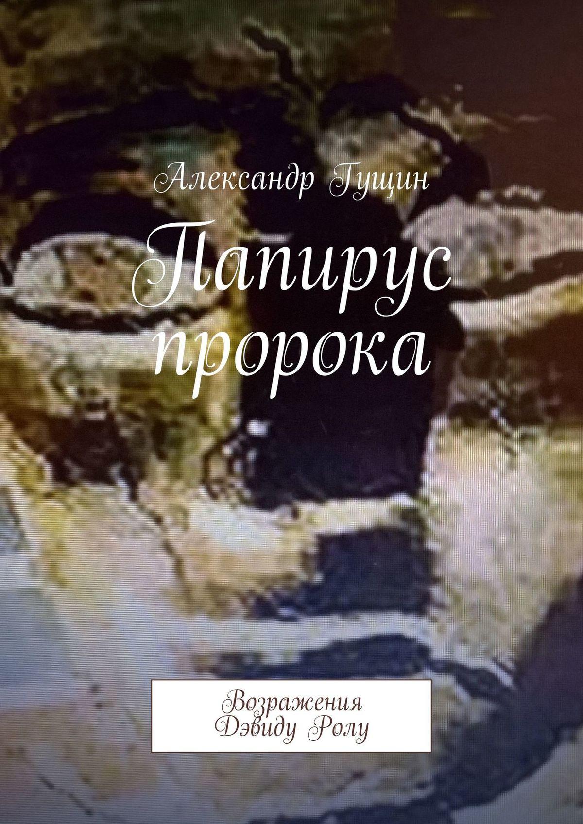 Александр Гущин Одна сторона папируса. Возражения ДэвидуРолу александр гущин этюд в