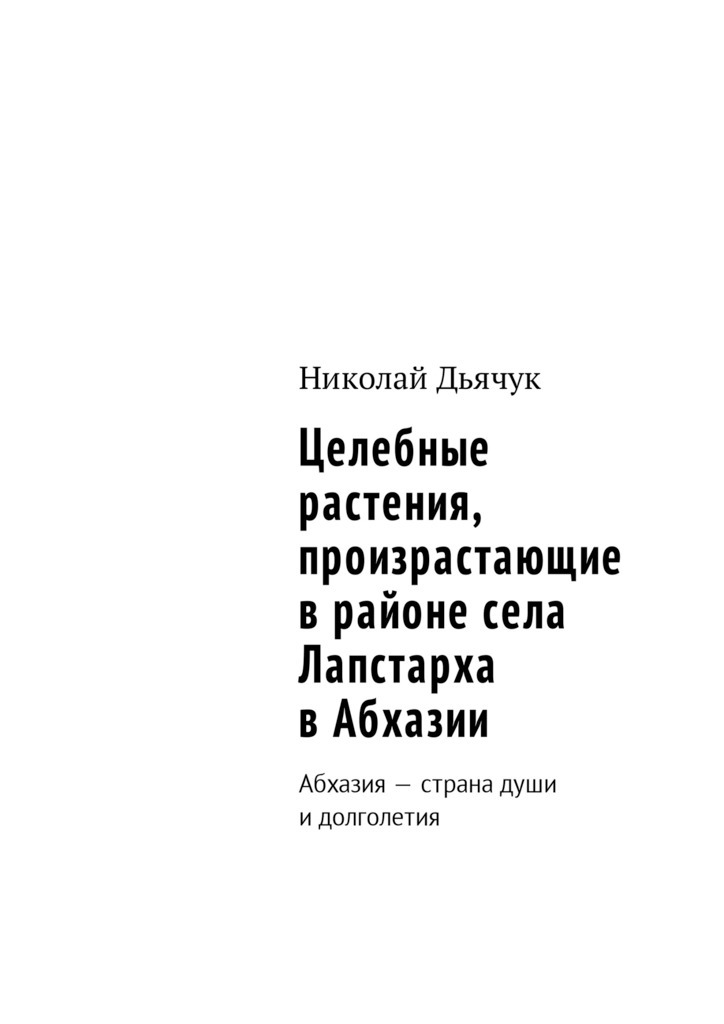 Николай Дьячук Целебные растения, произрастающие врайоне села Лапстарха вАбхазии. Абхазия– страна души идолголетия отсутствует целебные растения