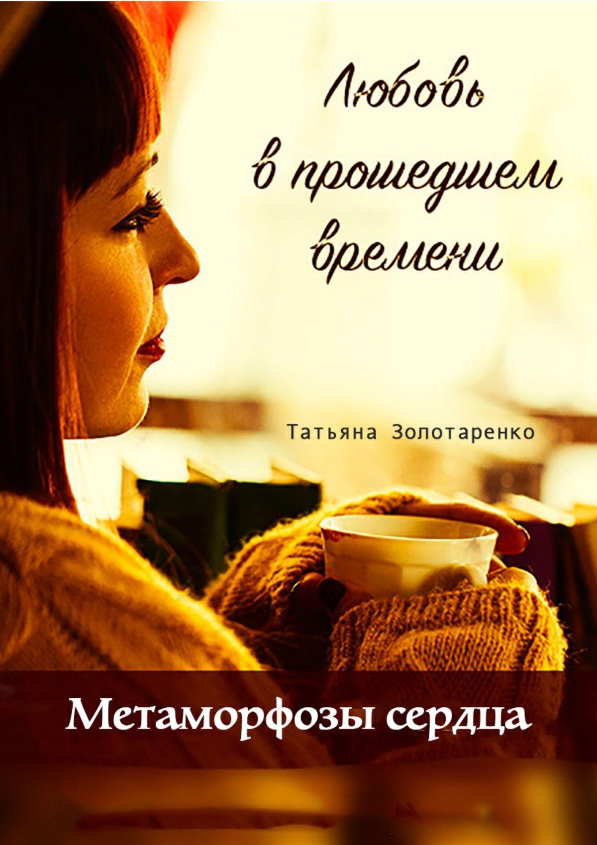 Татьяна Золотаренко Метаморфозы сердца. Любовь в прошедшем времени юлия александровна лаврова любовь – это… 50женских мыслей олюбви чувствамоей души исердца