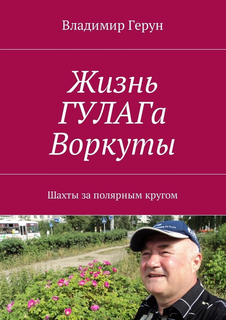 Владимир Герун Жизнь ГУЛАГа Воркуты. Шахты заполярным кругом
