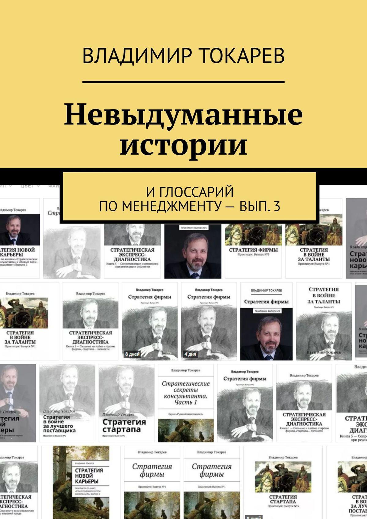 Владимир Токарев Невыдуманные истории. И глоссарий по менеджменту– вып.3