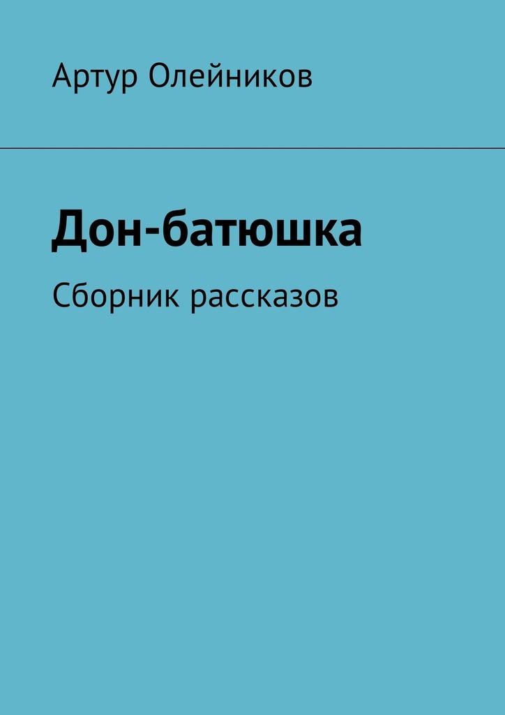 Артур Олейников Дон-батюшка. Сборник рассказов sitemap html page 2 page 7 page 9 page 7