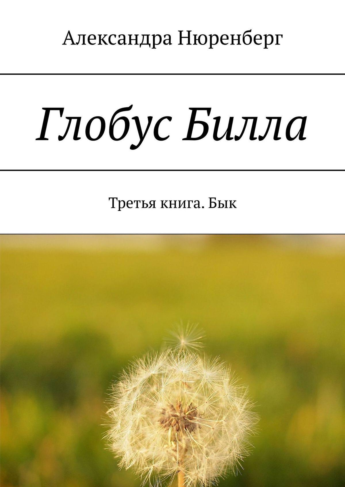 Александра Нюренберг Глобус Билла. Третья книга. Бык баст