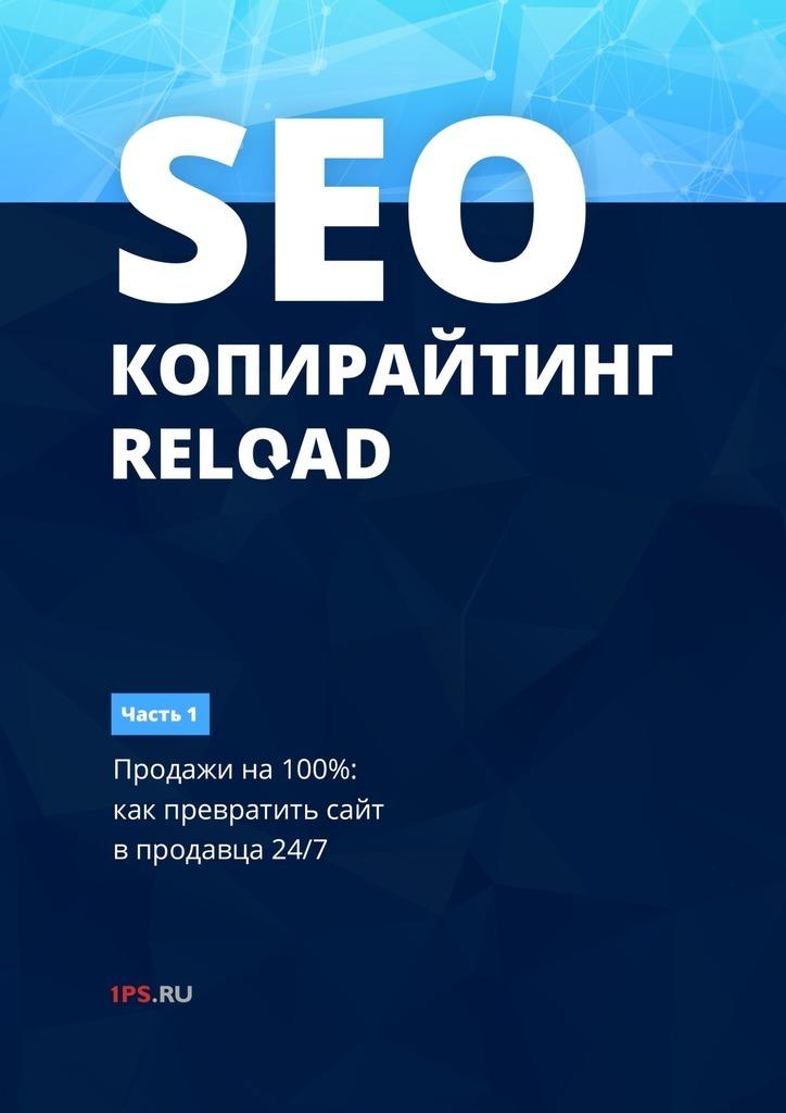 1PS.RU SEO-копирайтинг. RELOAD. Часть 1. Продажи на 100%: как превратить сайт в продавца 24/7 е а ткаченко seo копирайтинг 2 0 как писать тексты в эру семантического поиска