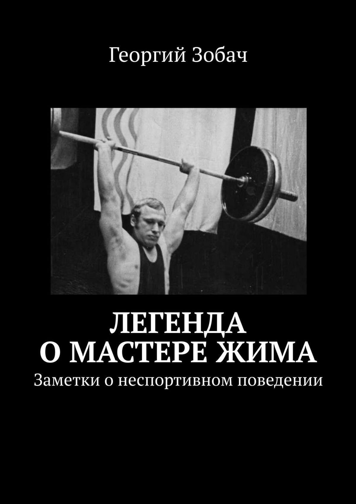 купить Георгий Зобач Легенда о мастере жима. Заметки онеспортивном поведении онлайн