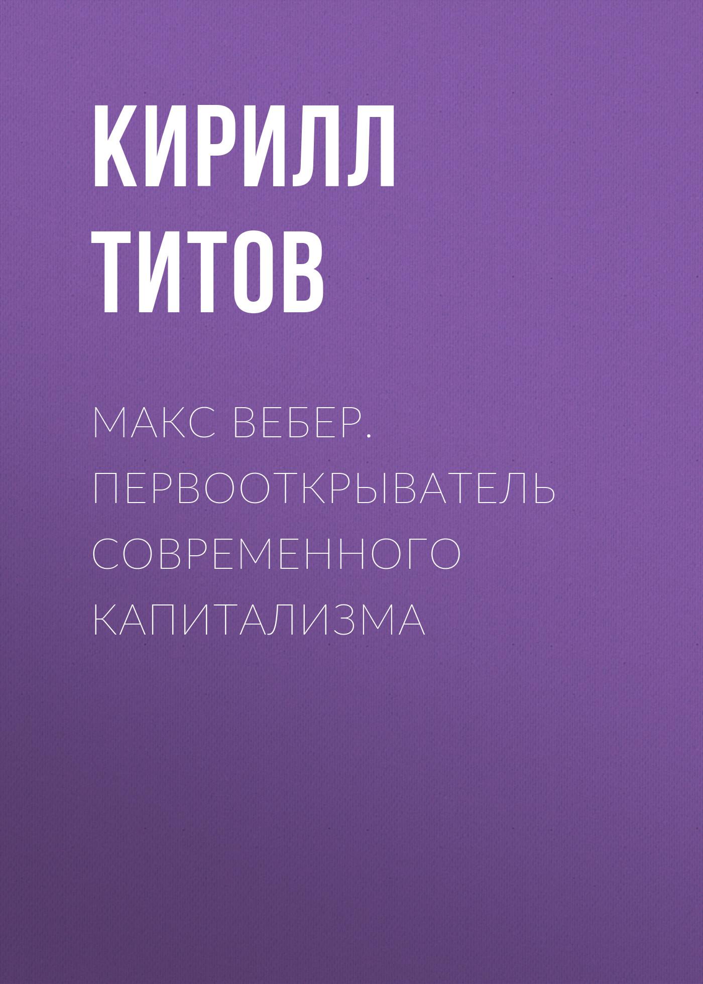 Кирилл Титов Макс Вебер. Первооткрыватель современного капитализма болтански люк кьяпелло эв новый дух капитализма