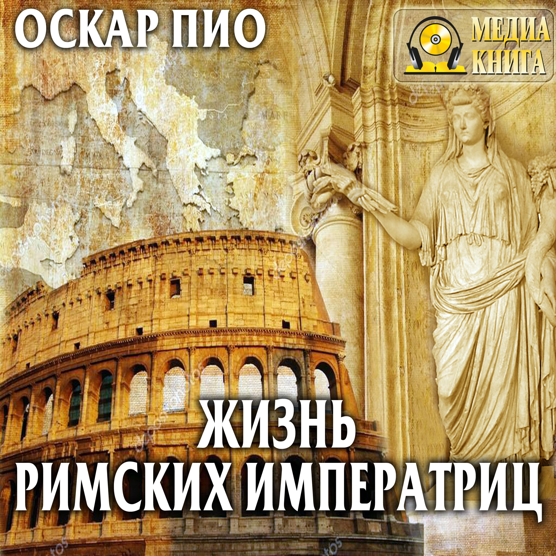 Оскар Пио Жизнь римских императриц кравчук а галерея римских императриц