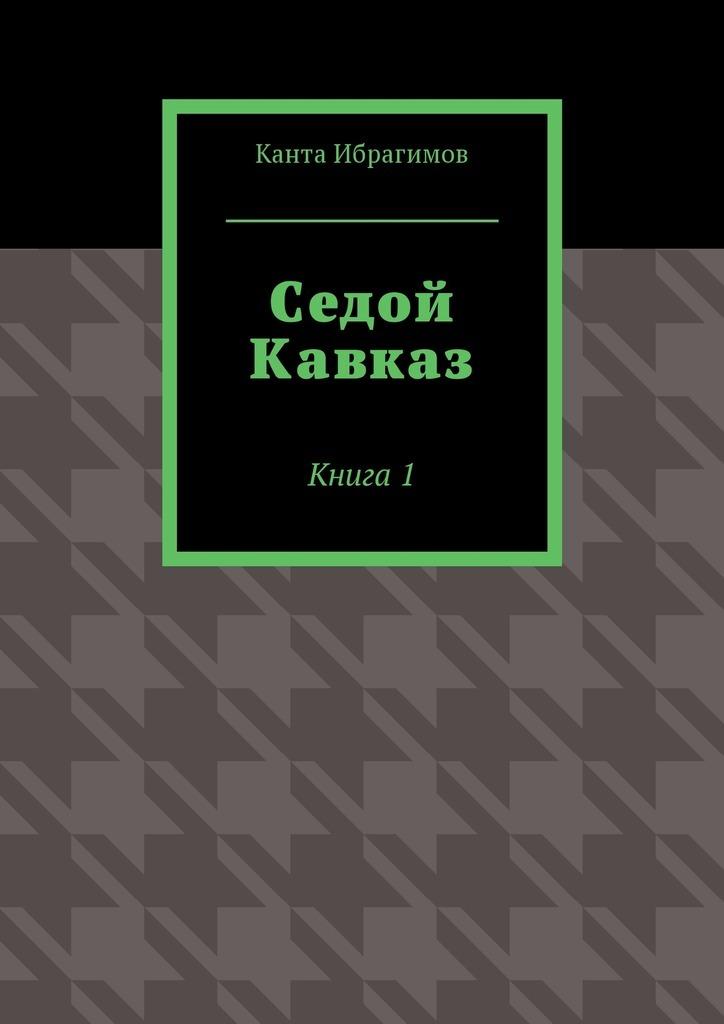 Канта Ибрагимов Седой Кавказ. Книга1 кавказ